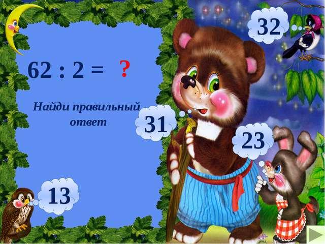 62 : 2 = ? 31 32 23 13 Найди правильный ответ