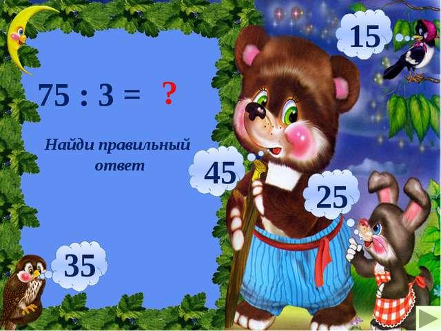 75 : 3 = ? 25 15 45 35 Найди правильный ответ