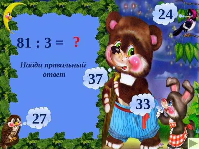 Найди правильный ответ 81 : 3 = ? 27 37 33 24