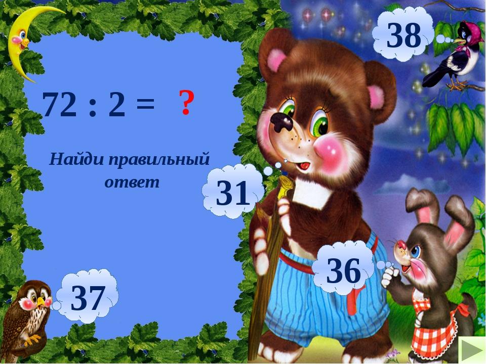 Найди правильный ответ 72 : 2 = ? 36 31 37 38