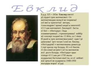 Б.д.д. 325 – 265ж Евклид ежелгі дәуірдегі грек математикгі. Ол математикадан