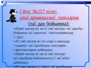 Үйге: №257 есеп; шығармашылық тапсырма (таңдау бойынша): «Бірмүшелер және кө