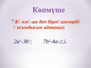 Көпмүше деп бірмүшелердің қосындысын айтамыз 2a2-3b3; 7b3-4a-2,5.