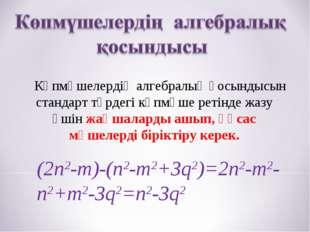 Көпмүшелердің алгебралық қосындысын стандарт түрдегі көпмүше ретінде жазу үш