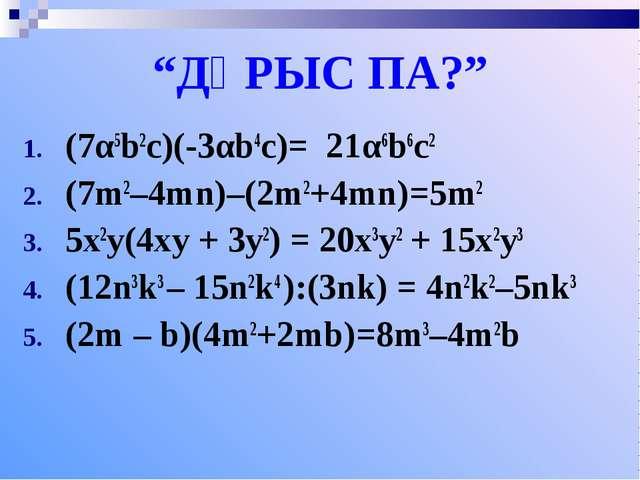 """""""ДҰРЫС ПА?"""" (7α5b2c)(-3αb4c)= 21α6b6c2 (7m2–4mn)–(2m2+4mn)=5m2 5x2y(4xy + 3y2..."""