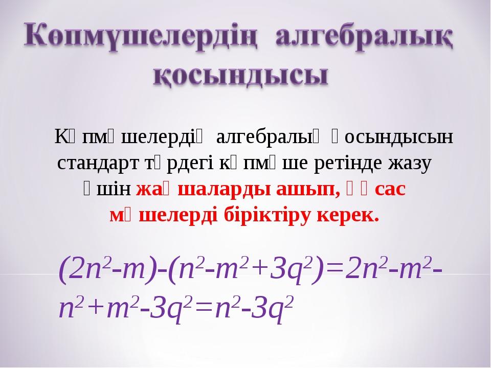 Көпмүшелердің алгебралық қосындысын стандарт түрдегі көпмүше ретінде жазу үш...
