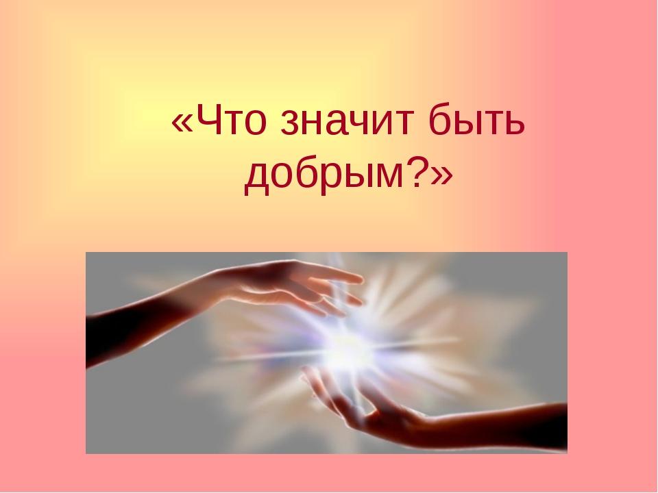 «Что значит быть добрым?»