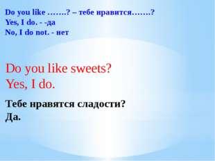 Do you like …….? – тебе нравится…….? Yes, I do. - -да No, I do not. - нет Do