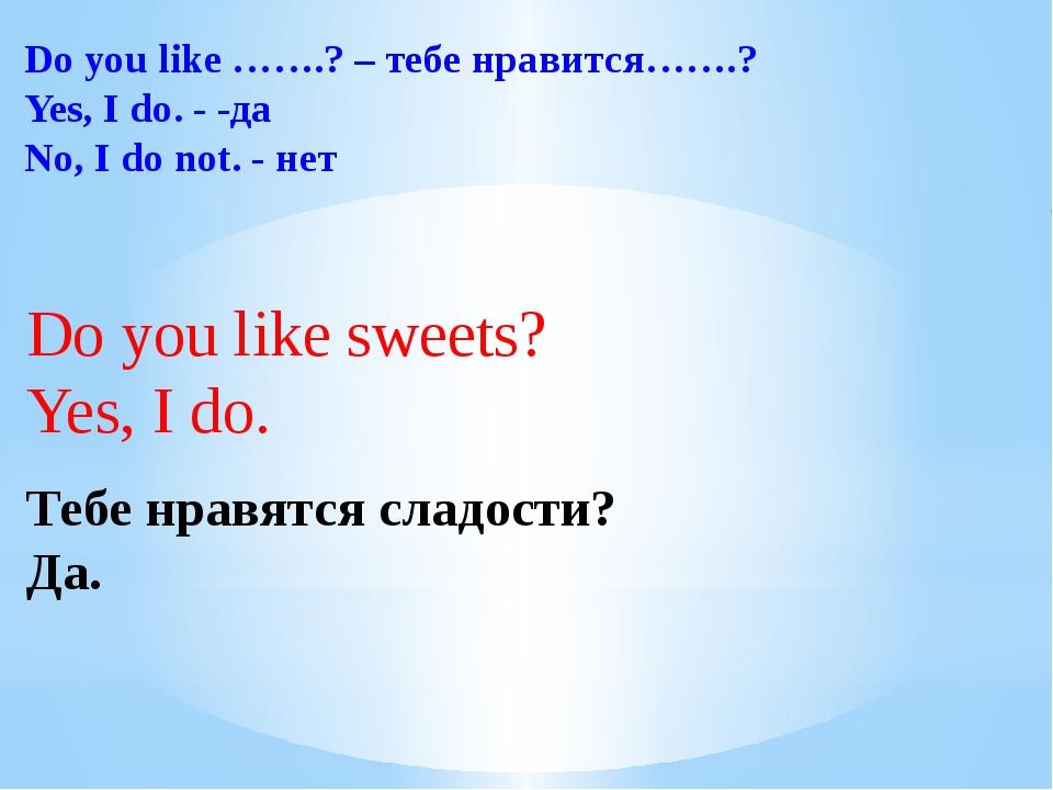 Do you like …….? – тебе нравится…….? Yes, I do. - -да No, I do not. - нет Do...