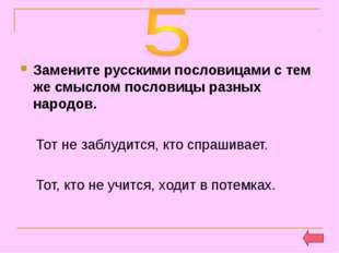 Замените русскими пословицами с тем же смыслом пословицы разных народов. Тот