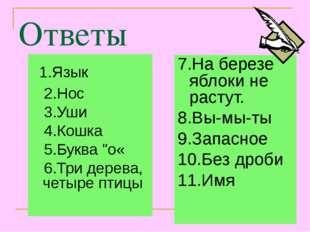 """Ответы 1.Язык 2.Нос 3.Уши 4.Кошка 5.Буква """"о« 6.Три дерева, четыре птицы 7.На"""
