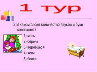 2.В каком слове количество звуков и букв совпадает? 1) мать 2) беречь 3) верн
