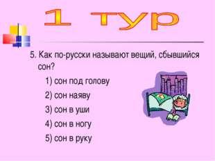 5. Как по-русски называют вещий, сбывшийся сон? 1) сон под голову 2) сон наяв