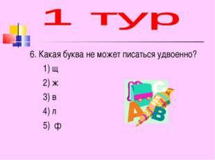 6. Какая буква не может писаться удвоенно? 1) щ 2) ж 3) в 4) л 5) ф