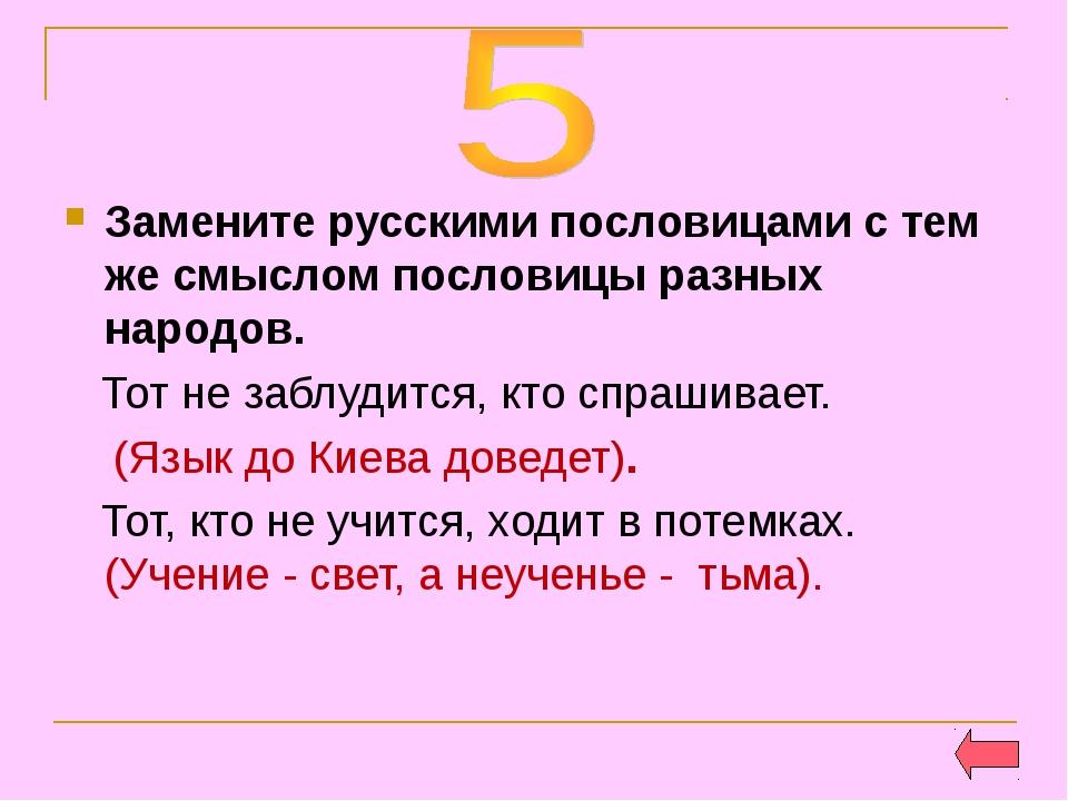 Замените русскими пословицами с тем же смыслом пословицы разных народов. Тот...