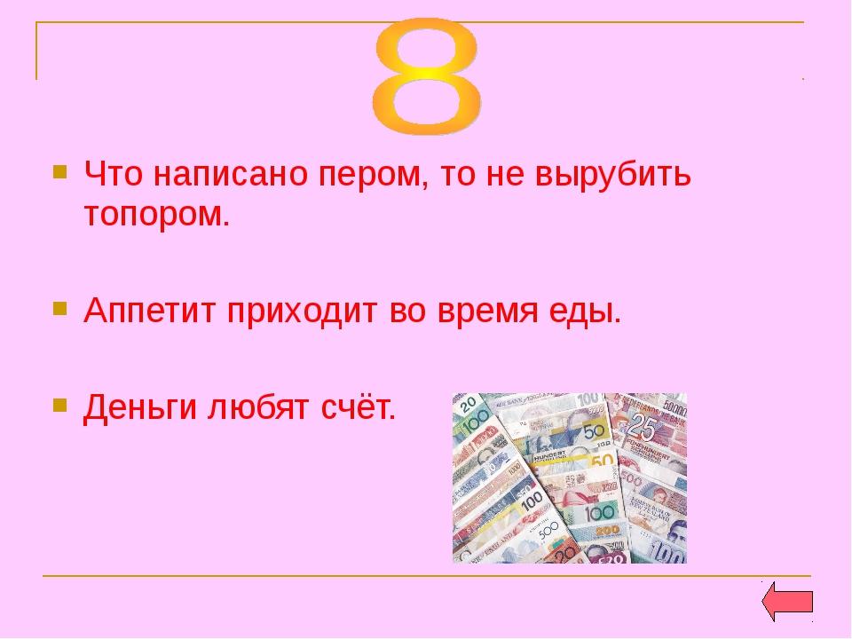 Что написано пером, то не вырубить топором. Аппетит приходит во время еды. Де...