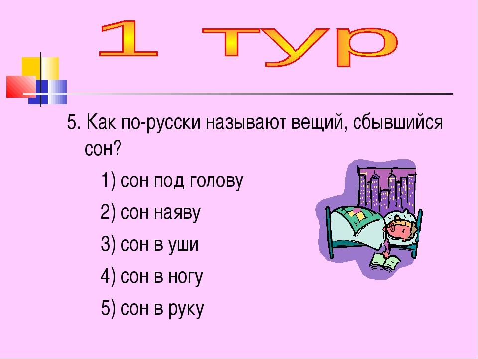 5. Как по-русски называют вещий, сбывшийся сон? 1) сон под голову 2) сон наяв...