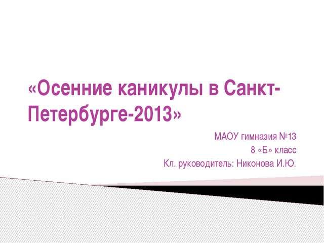 «Осенние каникулы в Санкт-Петербурге-2013» МАОУ гимназия №13 8 «Б» класс Кл....