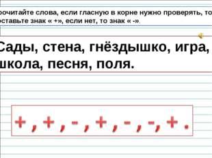 Прочитайте слова, если гласную в корне нужно проверять, то поставьте знак « +