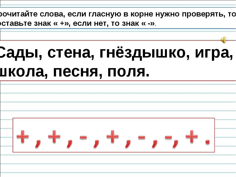 Прочитайте слова, если гласную в корне нужно проверять, то поставьте знак « +...