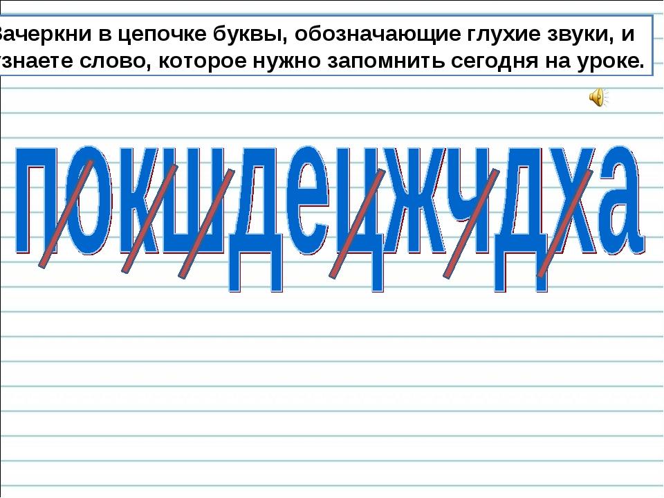 Зачеркни в цепочке буквы, обозначающие глухие звуки, и узнаете слово, которое...