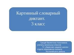 Картинный словарный диктант. 3 класс Грицай Валентина Николаевна учитель нача