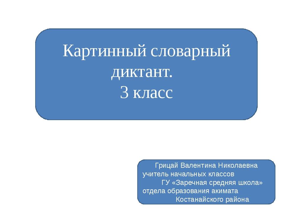 Картинный словарный диктант. 3 класс Грицай Валентина Николаевна учитель нача...