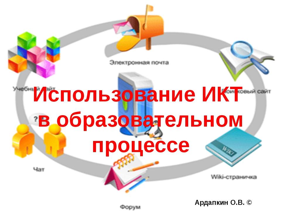 Ардапкин О.В. © Использование ИКТ в образовательном процессе