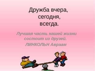 Дружба вчера, сегодня, всегда. Лучшая часть нашей жизни состоит из друзей. Л