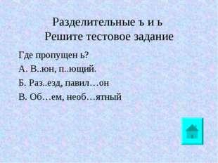 Разделительные ъ и ь Решите тестовое задание Где пропущен ь? А. В..юн, п..ющи