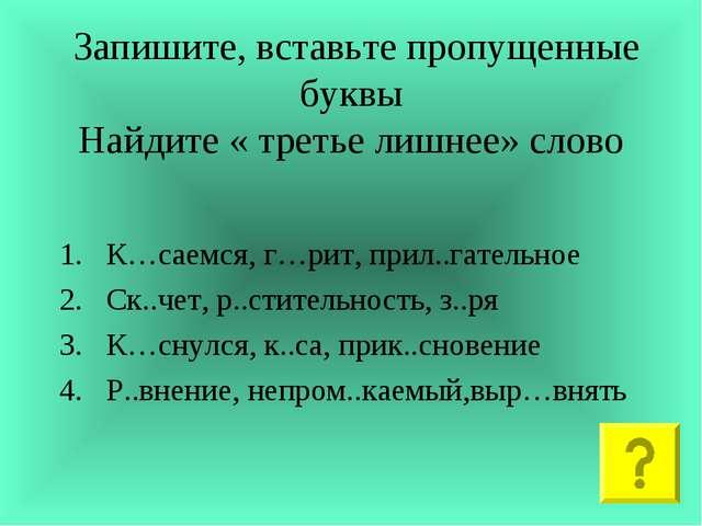 Запишите, вставьте пропущенные буквы Найдите « третье лишнее» слово К…саемся...