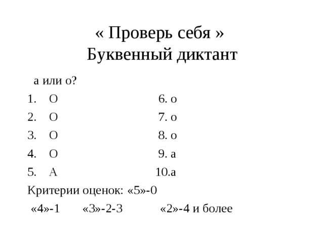 « Проверь себя » Буквенный диктант а или о? О 6. о О 7. о О 8. о О 9. а А 10....