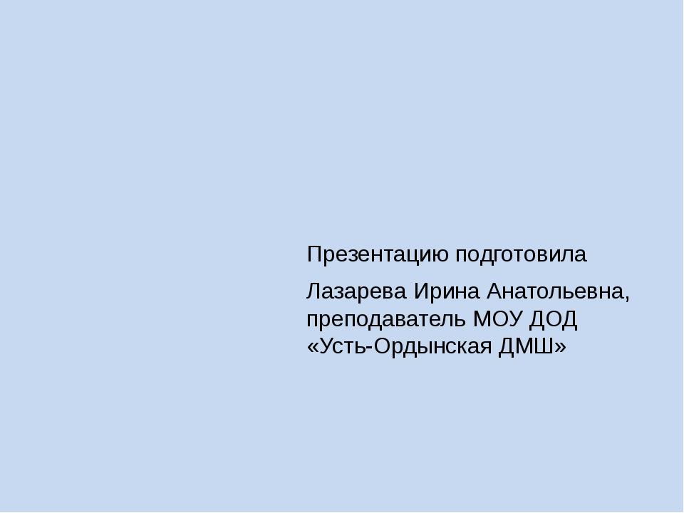 Презентацию подготовила Лазарева Ирина Анатольевна, преподаватель МОУ ДОД «Ус...