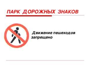 ПАРК ДОРОЖНЫХ ЗНАКОВ Движение пешеходов запрещено