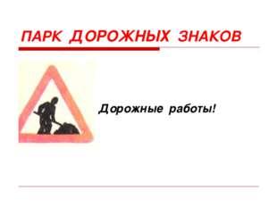 Дорожные работы! ПАРК ДОРОЖНЫХ ЗНАКОВ
