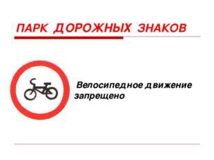 ПАРК ДОРОЖНЫХ ЗНАКОВ Велосипедное движение запрещено