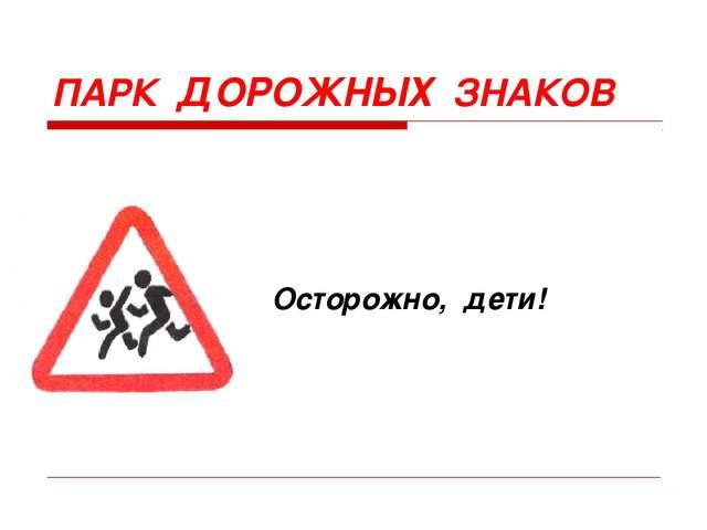 Осторожно, дети! ПАРК ДОРОЖНЫХ ЗНАКОВ