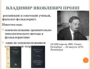 ВЛАДИМИР ЯКОВЛЕВИЧ ПРОПП российский и советский учёный, филолог-фольклорист.