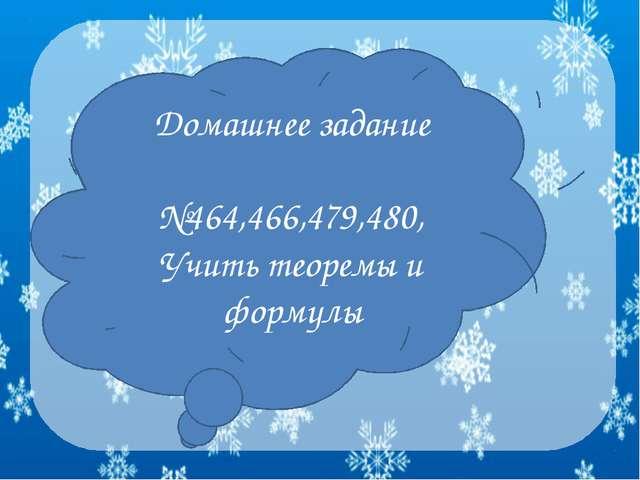 Домашнее задание №464,466,479,480, Учить теоремы и формулы