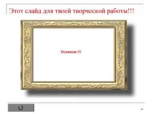 * Этот слайд для твоей творческой работы!!! Успехов !!!