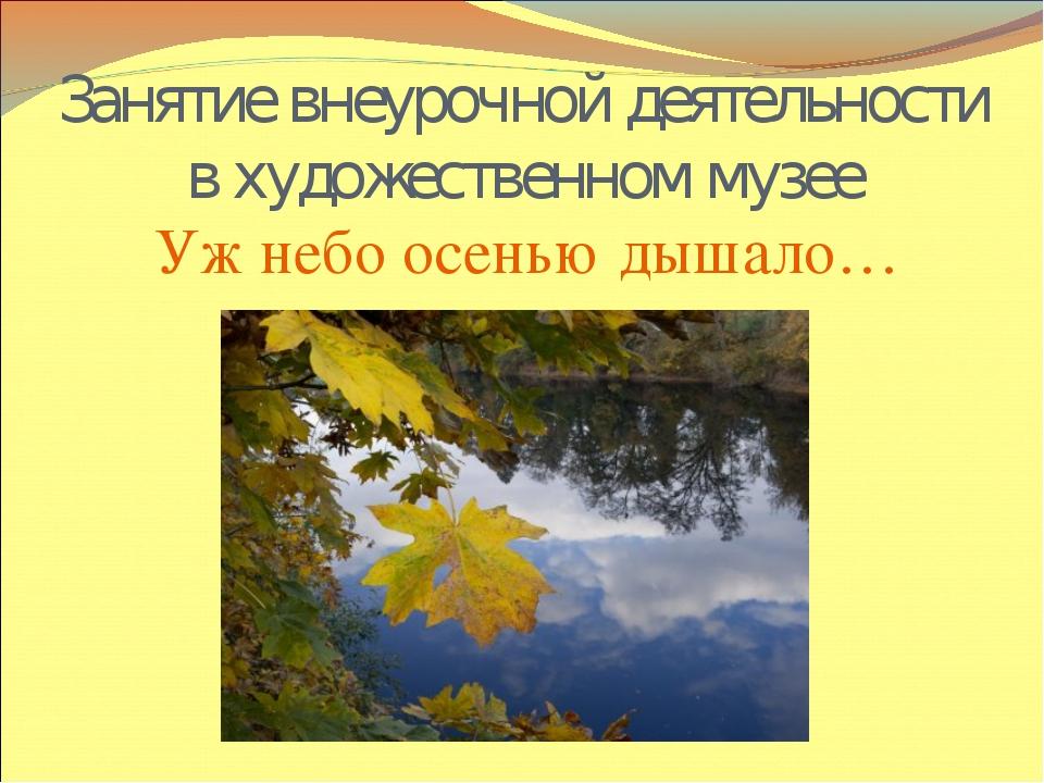 Занятие внеурочной деятельности в художественном музее Уж небо осенью дышало…