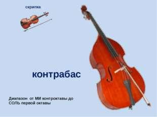 контрабас скрипка Диапазон от МИ контроктавы до СОЛЬ первой октавы