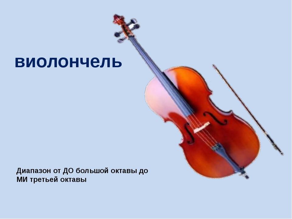 виолончель Диапазон от ДО большой октавы до МИ третьей октавы