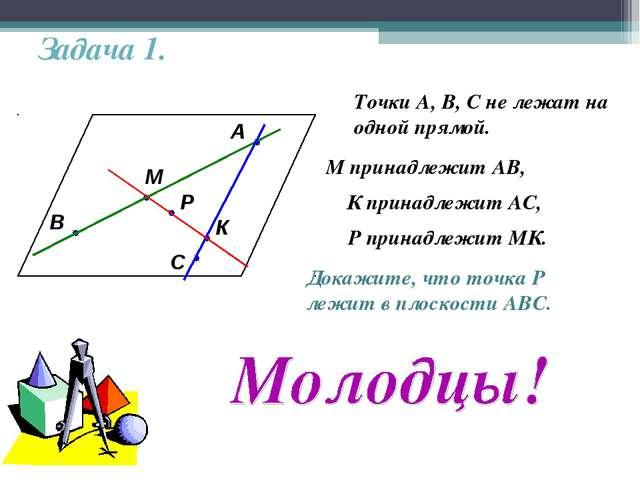 Задача 1. А В С М К Р Точки А, В, С не лежат на одной прямой. М принадлежит А...