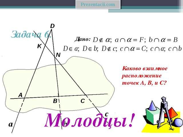 Задача 6. Каково взаимное расположение точек А, В, и С? Дано: А В D С N K а b...