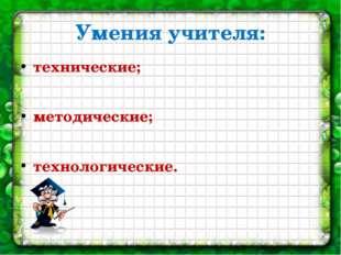 Умения учителя: технические; методические; технологические.