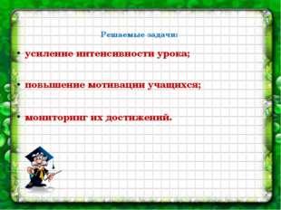 Решаемые задачи: усиление интенсивности урока; повышение мотивации учащихся;