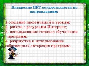 Внедрение ИКТ осуществляется по направлениям: 1.создание презентаций к урокам