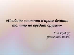 «Свобода состоит в праве делать то, что не вредит другим» М.Клаудиус (немецки