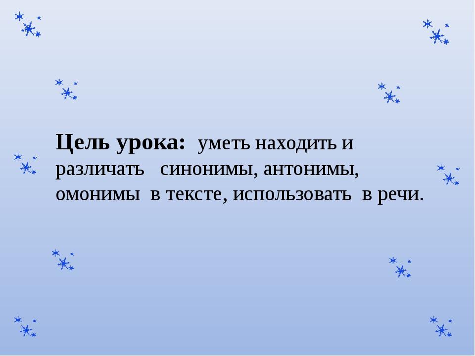Цель урока: уметь находить и различать синонимы, антонимы, омонимы в тексте,...